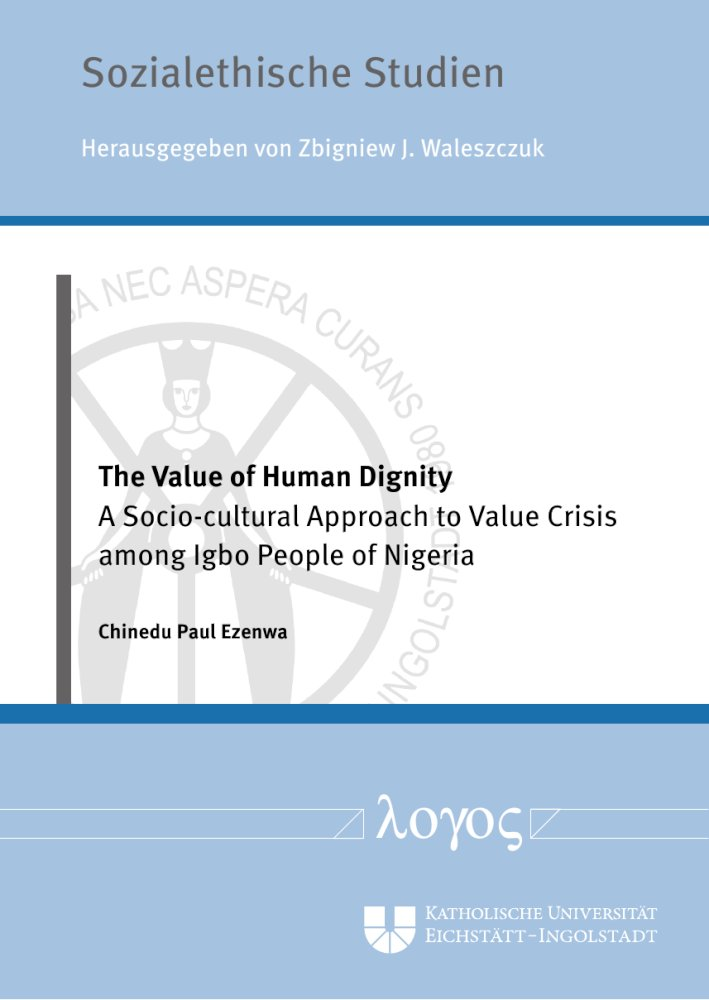 Chinedu Paul Ezenwa: The Value of Human Dignity. A Socio-cultural Approach to Value Crisis among Igbo People of Nigeria, Reihe: Sozialethische Studien, Bd. 4