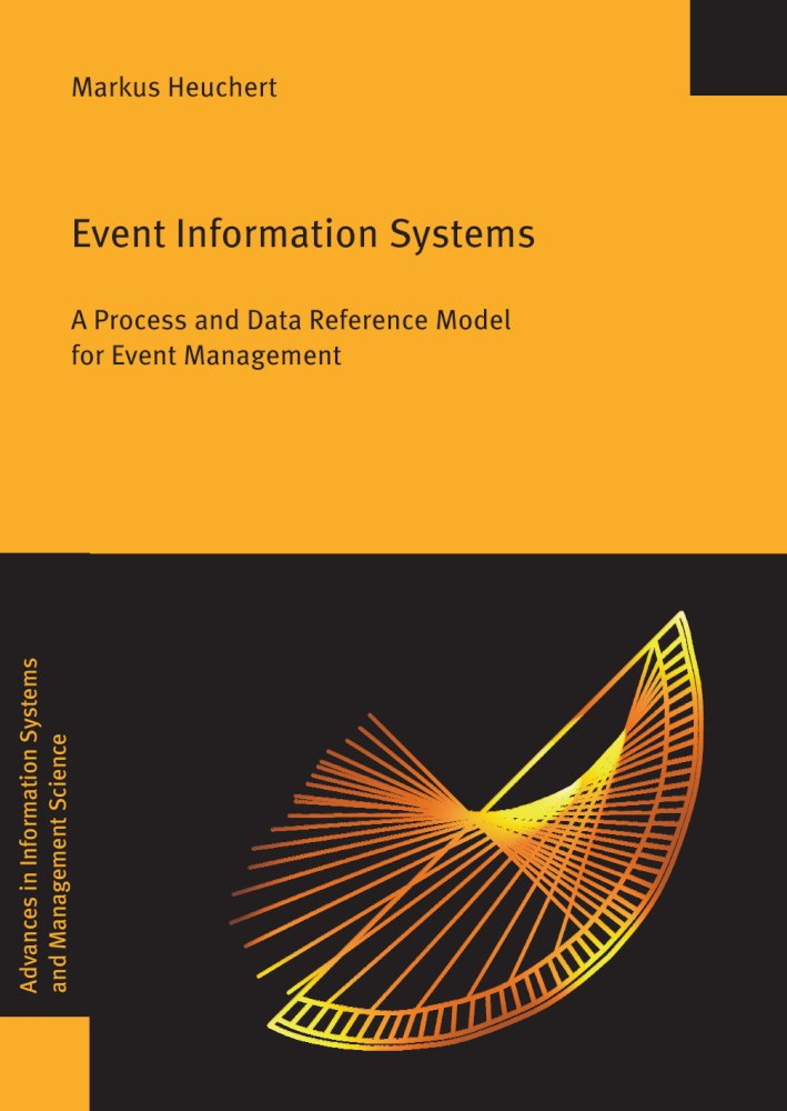 Markus Heuchert: Event Information Systems. A Process and Data Reference Model for Event Management, Reihe: Advances in Information Systems and Management Science, Bd. 62