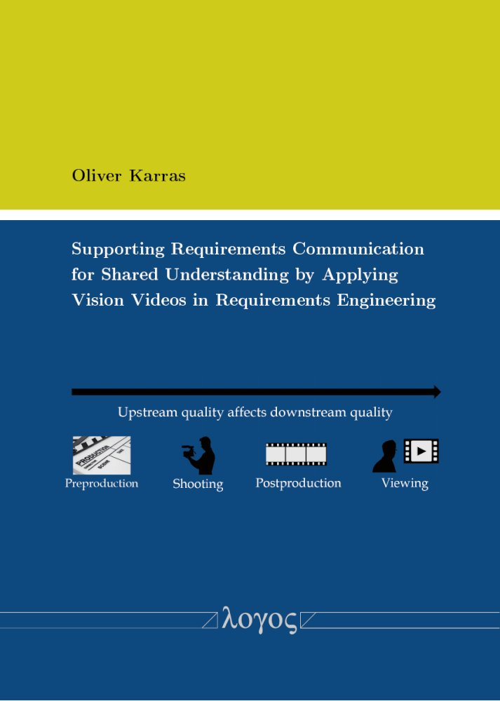Oliver Karras: Supporting Requirements Communication for Shared Understanding by Applying Vision Videos in Requirements Engineering